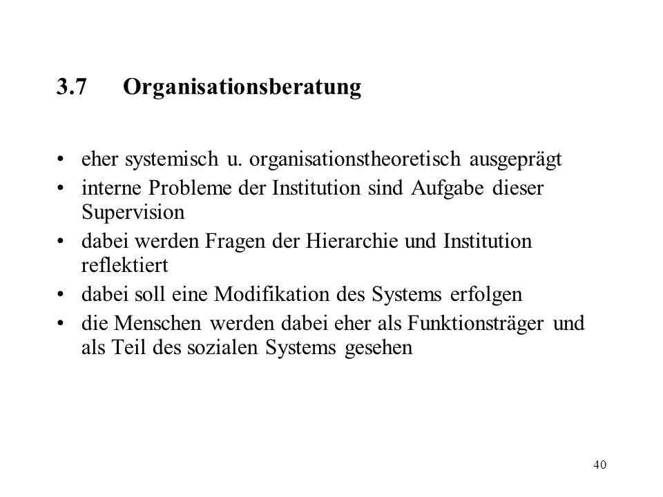 40 3.7Organisationsberatung eher systemisch u. organisationstheoretisch ausgeprägt interne Probleme der Institution sind Aufgabe dieser Supervision da
