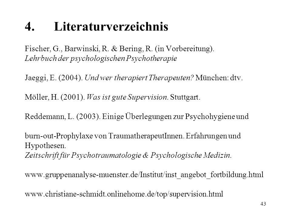 43 4.Literaturverzeichnis Fischer, G., Barwinski, R. & Bering, R. (in Vorbereitung). Lehrbuch der psychologischen Psychotherapie Jaeggi, E. (2004). Un