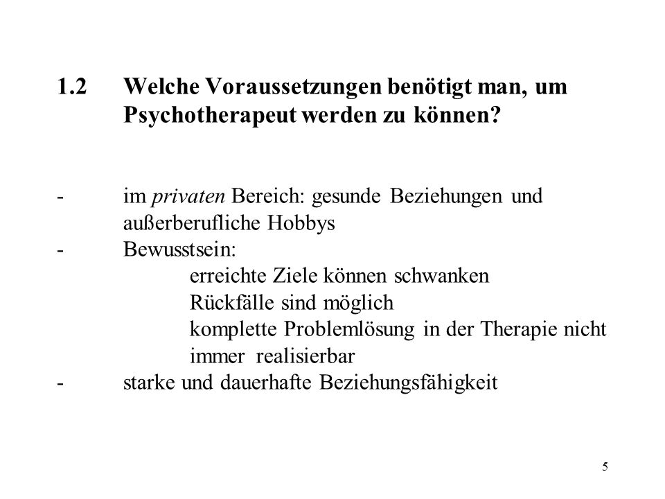 5 1.2Welche Voraussetzungen benötigt man, um Psychotherapeut werden zu können? -im privaten Bereich: gesunde Beziehungen und außerberufliche Hobbys -B