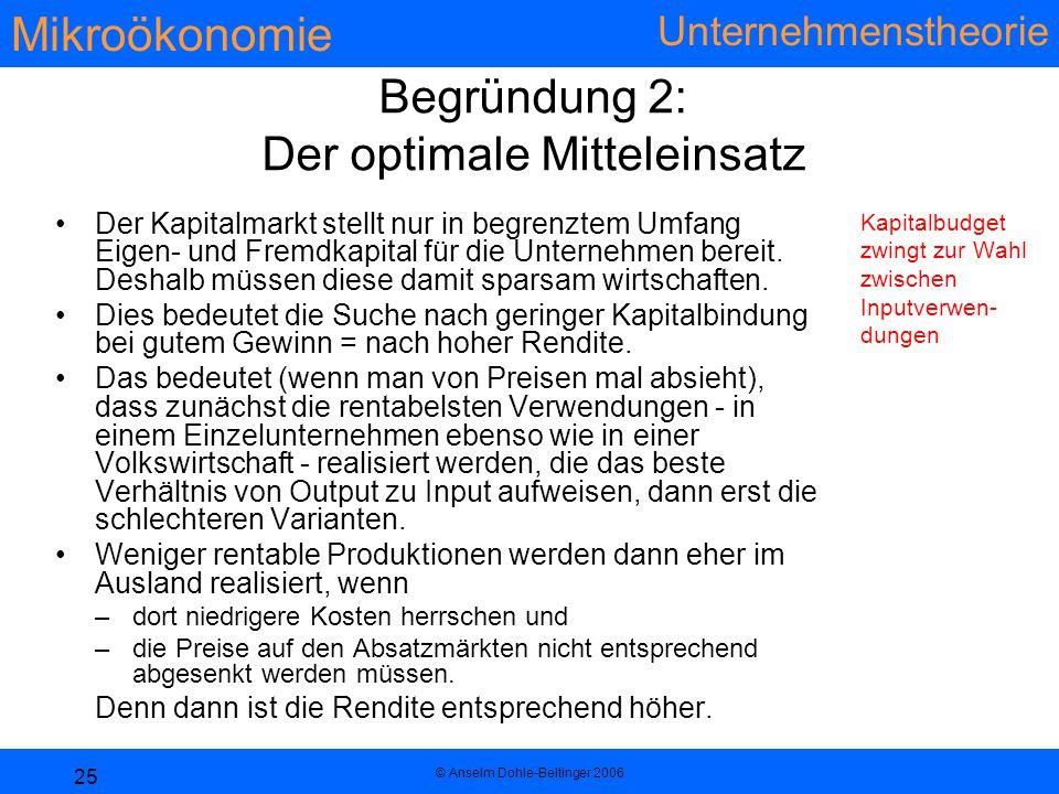 Mikroökonomie Unternehmenstheorie © Anselm Dohle-Beltinger 2006 25 Begründung 2: Der optimale Mitteleinsatz Der Kapitalmarkt stellt nur in begrenztem Umfang Eigen- und Fremdkapital für die Unternehmen bereit.