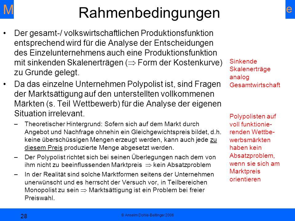 Mikroökonomie Unternehmenstheorie © Anselm Dohle-Beltinger 2006 28 Rahmenbedingungen Der gesamt-/ volkswirtschaftlichen Produktionsfunktion entsprechend wird für die Analyse der Entscheidungen des Einzelunternehmens auch eine Produktionsfunktion mit sinkenden Skalenerträgen (  Form der Kostenkurve) zu Grunde gelegt.