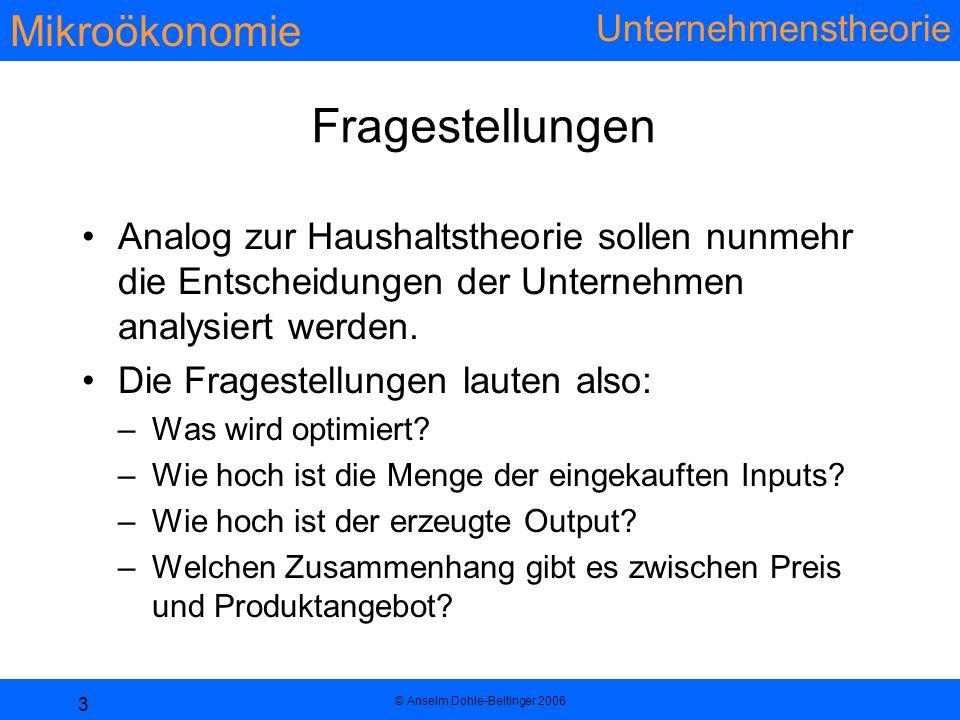 Mikroökonomie Unternehmenstheorie © Anselm Dohle-Beltinger 2006 3 Fragestellungen Analog zur Haushaltstheorie sollen nunmehr die Entscheidungen der Unternehmen analysiert werden.