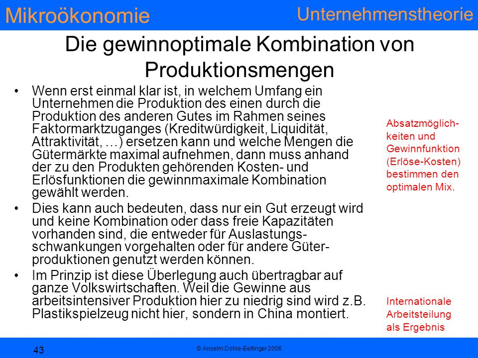 Mikroökonomie Unternehmenstheorie © Anselm Dohle-Beltinger 2006 43 Die gewinnoptimale Kombination von Produktionsmengen Wenn erst einmal klar ist, in welchem Umfang ein Unternehmen die Produktion des einen durch die Produktion des anderen Gutes im Rahmen seines Faktormarktzuganges (Kreditwürdigkeit, Liquidität, Attraktivität, …) ersetzen kann und welche Mengen die Gütermärkte maximal aufnehmen, dann muss anhand der zu den Produkten gehörenden Kosten- und Erlösfunktionen die gewinnmaximale Kombination gewählt werden.