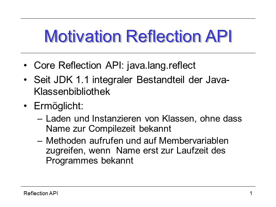 Reflection API12 Quellen http://www.dpunkt.de/java/Die_Sprache_Java/Objektorientierte_ Programmierung_mit_Java/70.htmlhttp://www.dpunkt.de/java/Die_Sprache_Java/Objektorientierte_ Programmierung_mit_Java/70.html http://www.rz.fhtw-berlin.de/hjp3/k100268.html#kapitelreflection http://www.ifs.tuwien.ac.at/~mbach/misc/JavaVsSmallTalk/node 35.htmlhttp://www.ifs.tuwien.ac.at/~mbach/misc/JavaVsSmallTalk/node 35.html http://www.jeckle.de/vorlesung/java/kap3.html#reflectionAPI http://java.sun.com/docs/books/tutorial/reflect/ Wille, S., Go To Java Server Pages, Addison-Wesley, München, 2001 Holubek, A.: Willkommen im Dungeon, Java Magazin,3/2000, S.20: java-praxis Reflection API