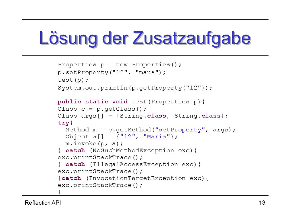 Reflection API13 Lösung der Zusatzaufgabe Properties p = new Properties(); p.setProperty( 12 , maus ); test(p); System.out.println(p.getProperty( 12 )); public static void test(Properties p){ Class c = p.getClass(); Class args[] = {String.class, String.class}; try{ Method m = c.getMethod( setProperty , args); Object a[] = { 12 , Maria }; m.invoke(p, a); } catch (NoSuchMethodException exc){ exc.printStackTrace(); } catch (IllegalAccessException exc){ exc.printStackTrace(); }catch (InvocationTargetException exc){ exc.printStackTrace(); }