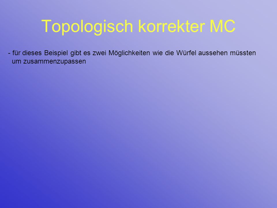 Topologisch korrekter MC - für dieses Beispiel gibt es zwei Möglichkeiten wie die Würfel aussehen müssten um zusammenzupassen