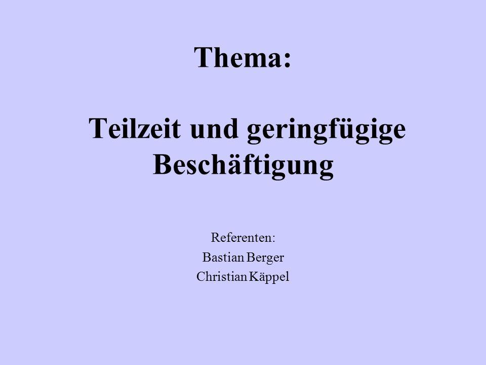 Thema: Teilzeit und geringfügige Beschäftigung Referenten: Bastian Berger Christian Käppel