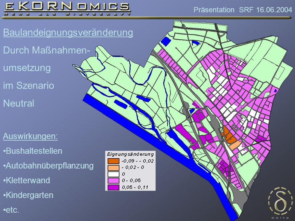 Präsentation SRF 16.06.2004 Baulandeignungsveränderung Durch Maßnahmen- umsetzung im Szenario Neutral Auswirkungen: Bushaltestellen Autobahnüberpflanzung Kletterwand Kindergarten etc.