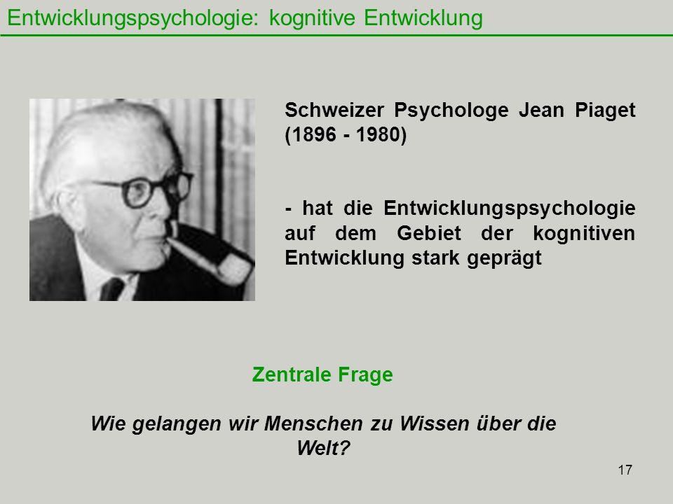 17 Entwicklungspsychologie: kognitive Entwicklung Schweizer Psychologe Jean Piaget (1896 - 1980) - hat die Entwicklungspsychologie auf dem Gebiet der kognitiven Entwicklung stark geprägt Zentrale Frage Wie gelangen wir Menschen zu Wissen über die Welt?