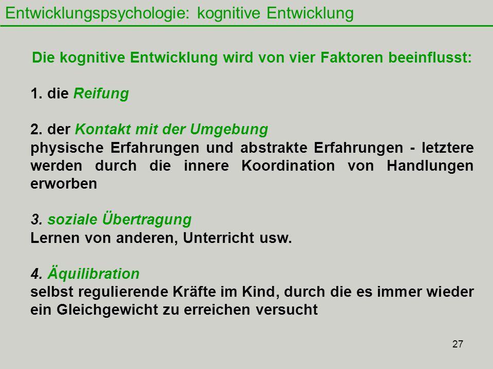27 Entwicklungspsychologie: kognitive Entwicklung Die kognitive Entwicklung wird von vier Faktoren beeinflusst: 1.