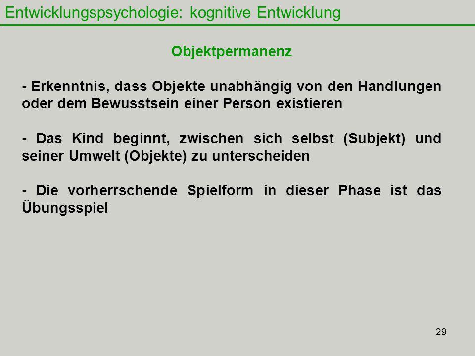 29 Entwicklungspsychologie: kognitive Entwicklung Objektpermanenz - Erkenntnis, dass Objekte unabhängig von den Handlungen oder dem Bewusstsein einer Person existieren - Das Kind beginnt, zwischen sich selbst (Subjekt) und seiner Umwelt (Objekte) zu unterscheiden - Die vorherrschende Spielform in dieser Phase ist das Übungsspiel