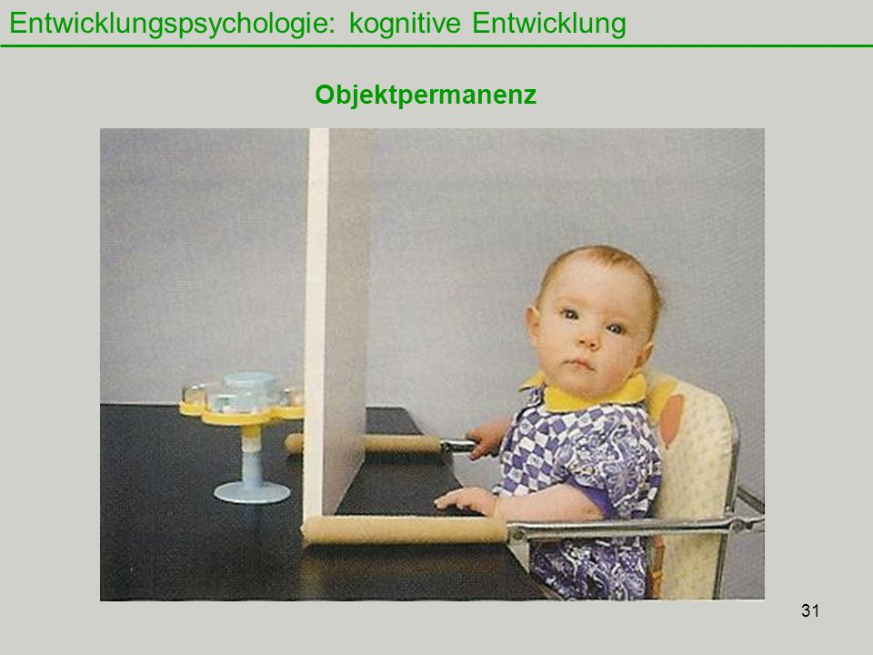 31 Entwicklungspsychologie: kognitive Entwicklung Objektpermanenz