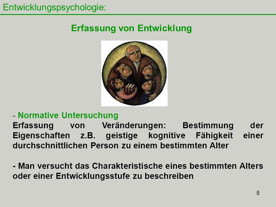 5 Entwicklungspsychologie: Erfassung von Entwicklung - Normative Untersuchung Erfassung von Veränderungen: Bestimmung der Eigenschaften z.B.