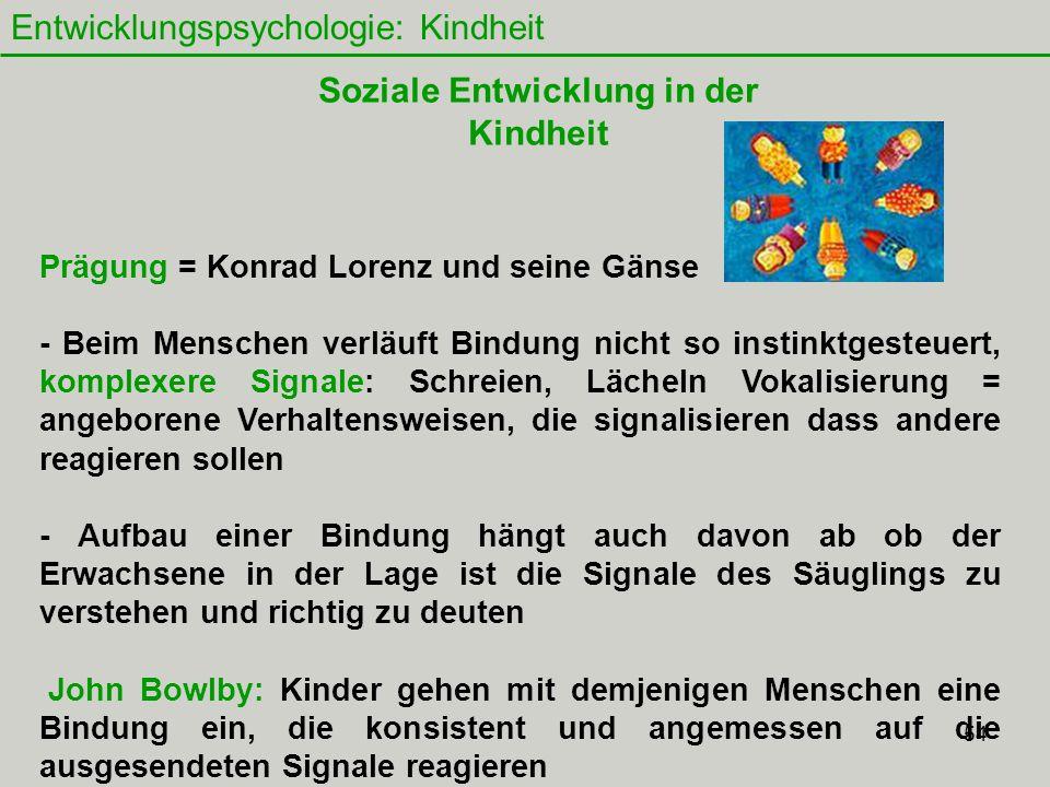 54 Entwicklungspsychologie: Kindheit Prägung = Konrad Lorenz und seine Gänse - Beim Menschen verläuft Bindung nicht so instinktgesteuert, komplexere Signale: Schreien, Lächeln Vokalisierung = angeborene Verhaltensweisen, die signalisieren dass andere reagieren sollen - Aufbau einer Bindung hängt auch davon ab ob der Erwachsene in der Lage ist die Signale des Säuglings zu verstehen und richtig zu deuten John Bowlby: Kinder gehen mit demjenigen Menschen eine Bindung ein, die konsistent und angemessen auf die ausgesendeten Signale reagieren Soziale Entwicklung in der Kindheit
