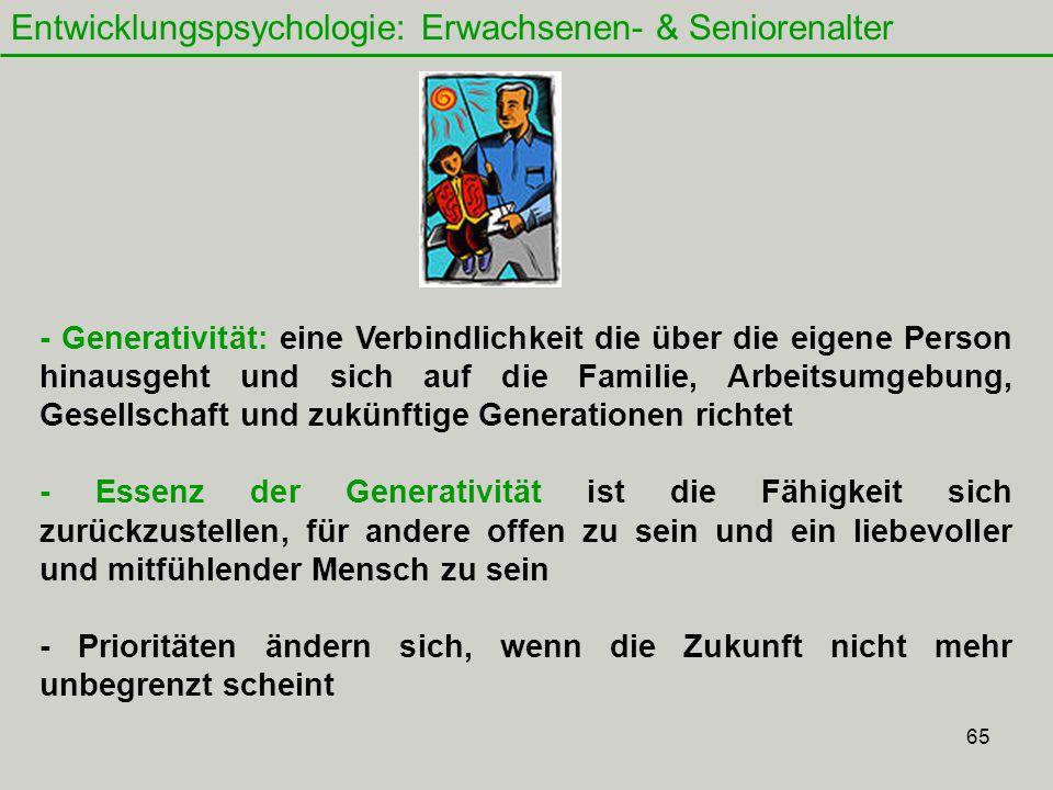 65 Entwicklungspsychologie: Erwachsenen- & Seniorenalter - Generativität: eine Verbindlichkeit die über die eigene Person hinausgeht und sich auf die Familie, Arbeitsumgebung, Gesellschaft und zukünftige Generationen richtet - Essenz der Generativität ist die Fähigkeit sich zurückzustellen, für andere offen zu sein und ein liebevoller und mitfühlender Mensch zu sein - Prioritäten ändern sich, wenn die Zukunft nicht mehr unbegrenzt scheint