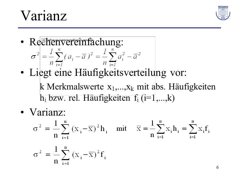 6 Varianz Rechenvereinfachung: Liegt eine Häufigkeitsverteilung vor: k Merkmalswerte x 1,...,x k mit abs. Häufigkeiten h i bzw. rel. Häufigkeiten f i
