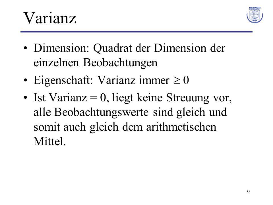 9 Varianz Dimension: Quadrat der Dimension der einzelnen Beobachtungen Eigenschaft: Varianz immer  0 Ist Varianz = 0, liegt keine Streuung vor, alle