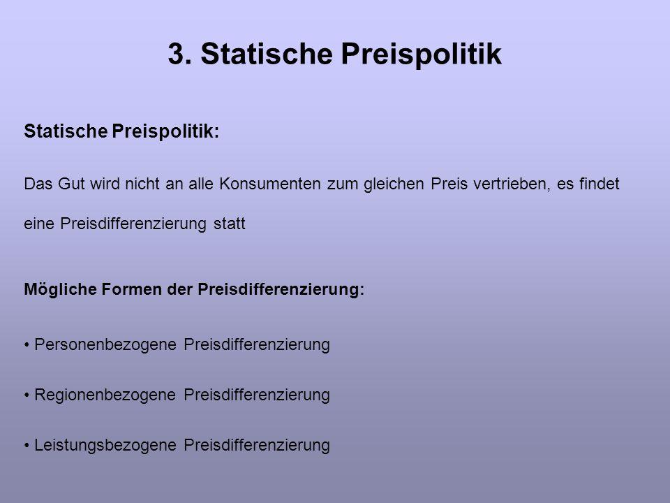 3. Statische Preispolitik Statische Preispolitik: Das Gut wird nicht an alle Konsumenten zum gleichen Preis vertrieben, es findet eine Preisdifferenzi