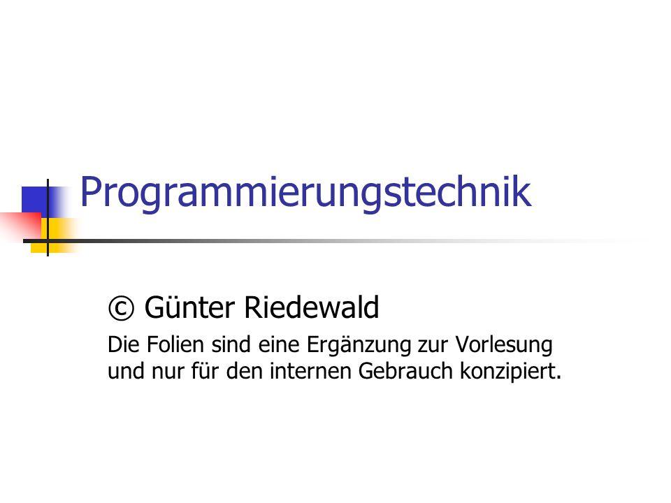 Programmierungstechnik © Günter Riedewald Die Folien sind eine Ergänzung zur Vorlesung und nur für den internen Gebrauch konzipiert.