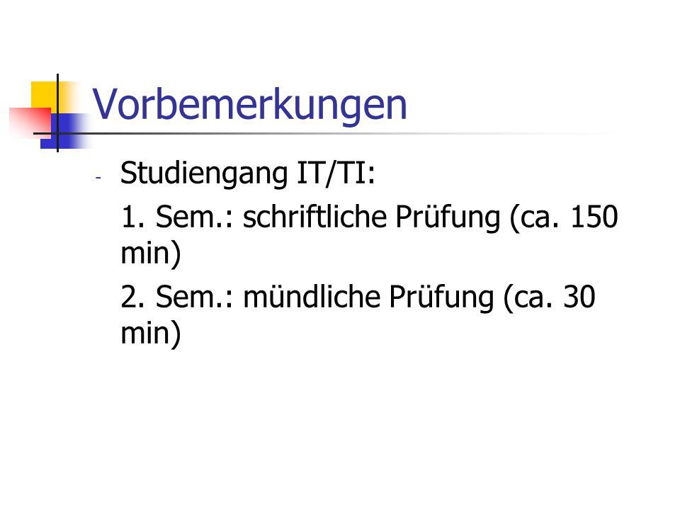 Vorbemerkungen - Studiengang IT/TI: 1. Sem.: schriftliche Prüfung (ca. 150 min) 2. Sem.: mündliche Prüfung (ca. 30 min)