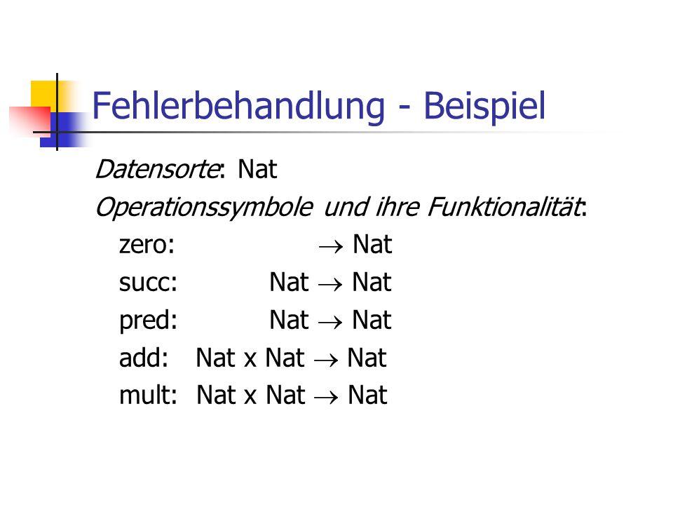 Fehlerbehandlung - Beispiel Datensorte: Nat Operationssymbole und ihre Funktionalität: zero:  Nat succ: Nat  Nat pred: Nat  Nat add: Nat x Nat  Na