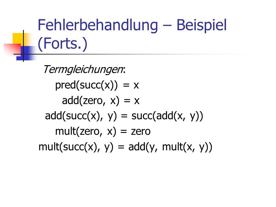 Fehlerbehandlung – Beispiel (Forts.) Termgleichungen: pred(succ(x)) = x add(zero, x) = x add(succ(x), y) = succ(add(x, y)) mult(zero, x) = zero mult(s