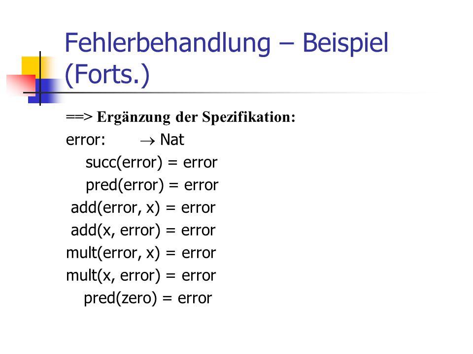 Fehlerbehandlung – Beispiel (Forts.) ==> Ergänzung der Spezifikation: error:  Nat succ(error) = error pred(error) = error add(error, x) = error add(x