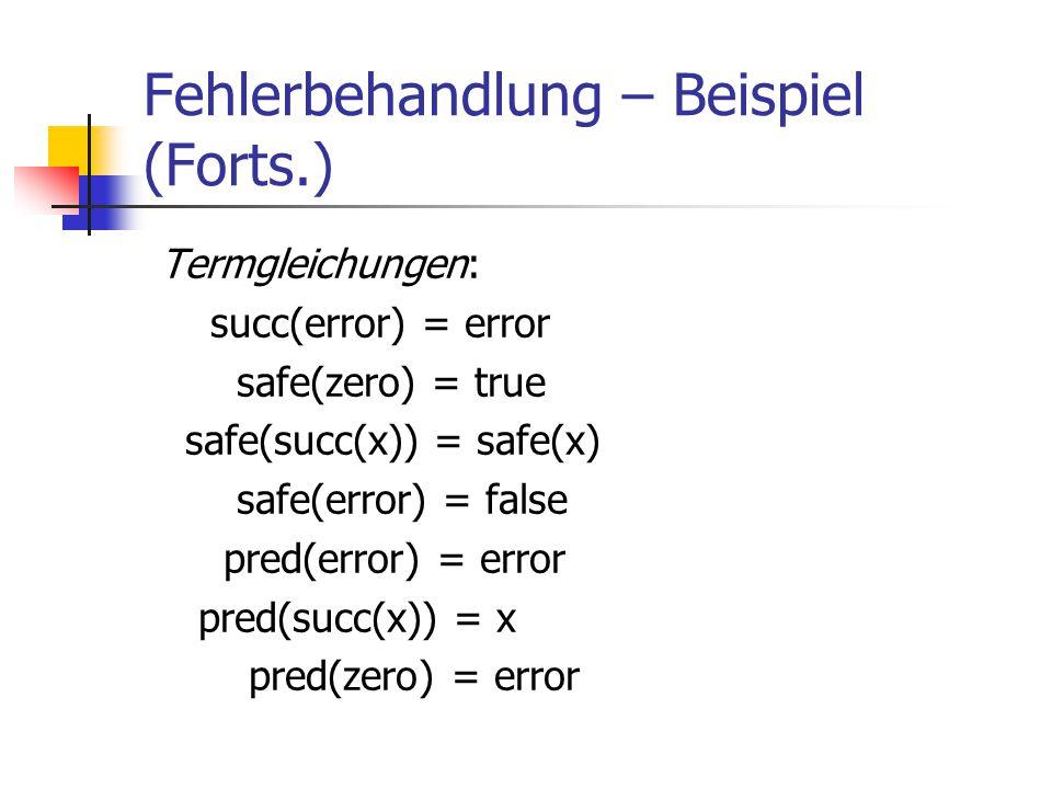 Fehlerbehandlung – Beispiel (Forts.) Termgleichungen: succ(error) = error safe(zero) = true safe(succ(x)) = safe(x) safe(error) = false pred(error) =