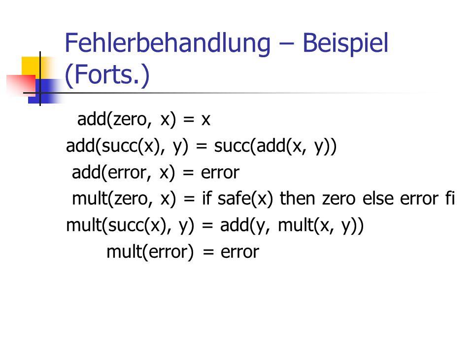 Fehlerbehandlung – Beispiel (Forts.) add(zero, x) = x add(succ(x), y) = succ(add(x, y)) add(error, x) = error mult(zero, x) = if safe(x) then zero els