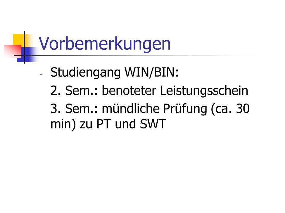 Vorbemerkungen - Studiengang WIN/BIN: 2. Sem.: benoteter Leistungsschein 3. Sem.: mündliche Prüfung (ca. 30 min) zu PT und SWT