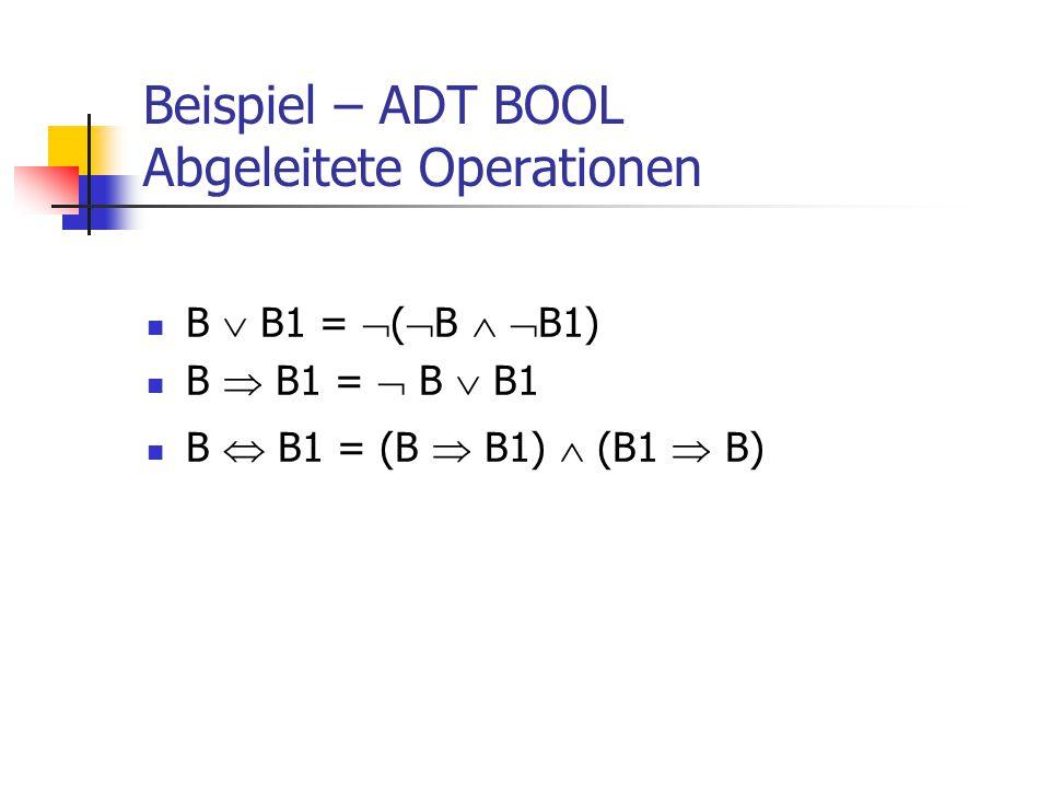 Beispiel – ADT BOOL Abgeleitete Operationen B  B1 =  (  B   B1) B  B1 =  B  B1 B  B1 = (B  B1)  (B1  B)