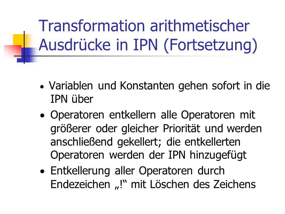 Transformation arithmetischer Ausdrücke in IPN (Fortsetzung)  Variablen und Konstanten gehen sofort in die IPN über  Operatoren entkellern alle Oper