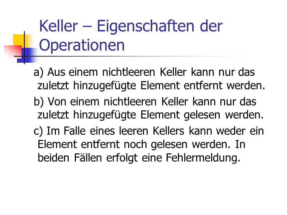 Keller – Eigenschaften der Operationen a) Aus einem nichtleeren Keller kann nur das zuletzt hinzugefügte Element entfernt werden. b) Von einem nichtle