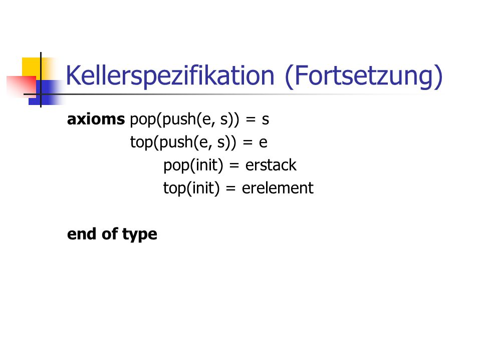 Kellerspezifikation (Fortsetzung) axioms pop(push(e, s)) = s top(push(e, s)) = e pop(init) = erstack top(init) = erelement end of type