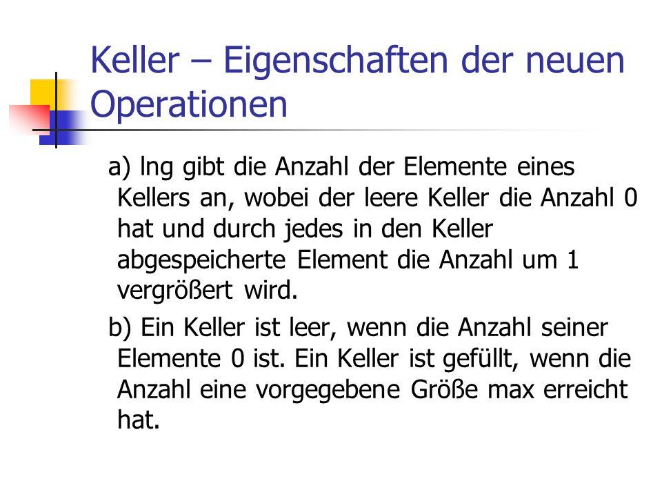 Keller – Eigenschaften der neuen Operationen a) lng gibt die Anzahl der Elemente eines Kellers an, wobei der leere Keller die Anzahl 0 hat und durch j