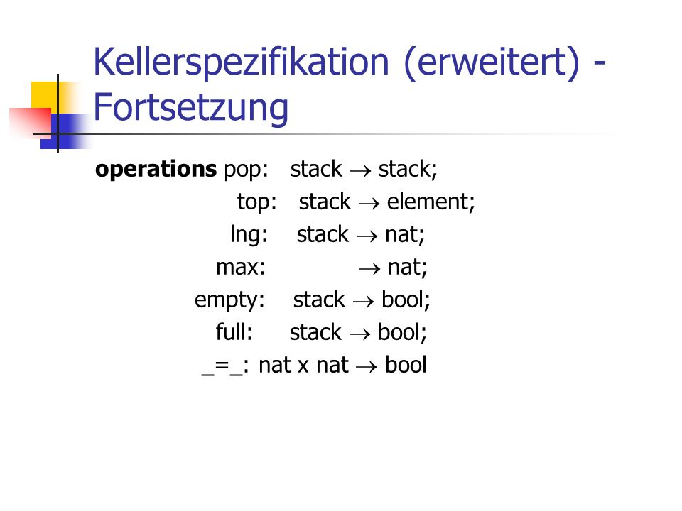 Kellerspezifikation (erweitert) - Fortsetzung operations pop: stack  stack; top: stack  element; lng: stack  nat; max:  nat; empty: stack  bool;