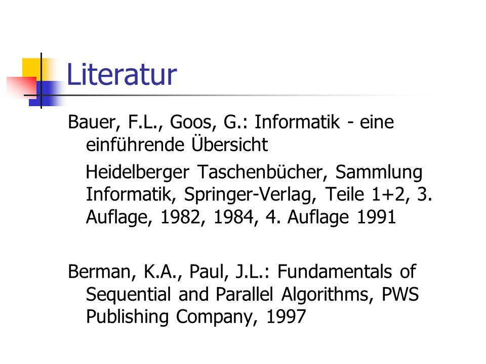 Literatur Bauer, F.L., Goos, G.: Informatik - eine einführende Übersicht Heidelberger Taschenbücher, Sammlung Informatik, Springer-Verlag, Teile 1+2,