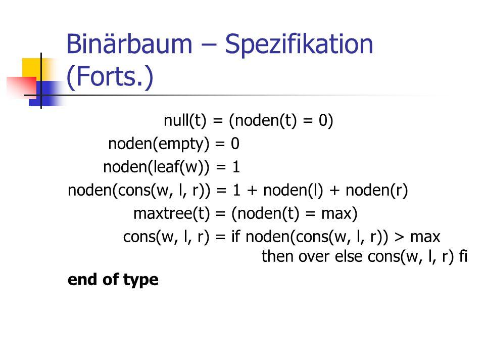 Binärbaum – Spezifikation (Forts.) null(t) = (noden(t) = 0) noden(empty) = 0 noden(leaf(w)) = 1 noden(cons(w, l, r)) = 1 + noden(l) + noden(r) maxtree