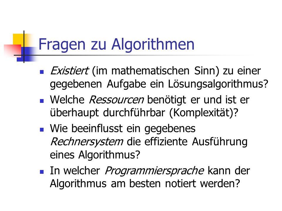 Fragen zu Algorithmen Existiert (im mathematischen Sinn) zu einer gegebenen Aufgabe ein Lösungsalgorithmus? Welche Ressourcen benötigt er und ist er ü