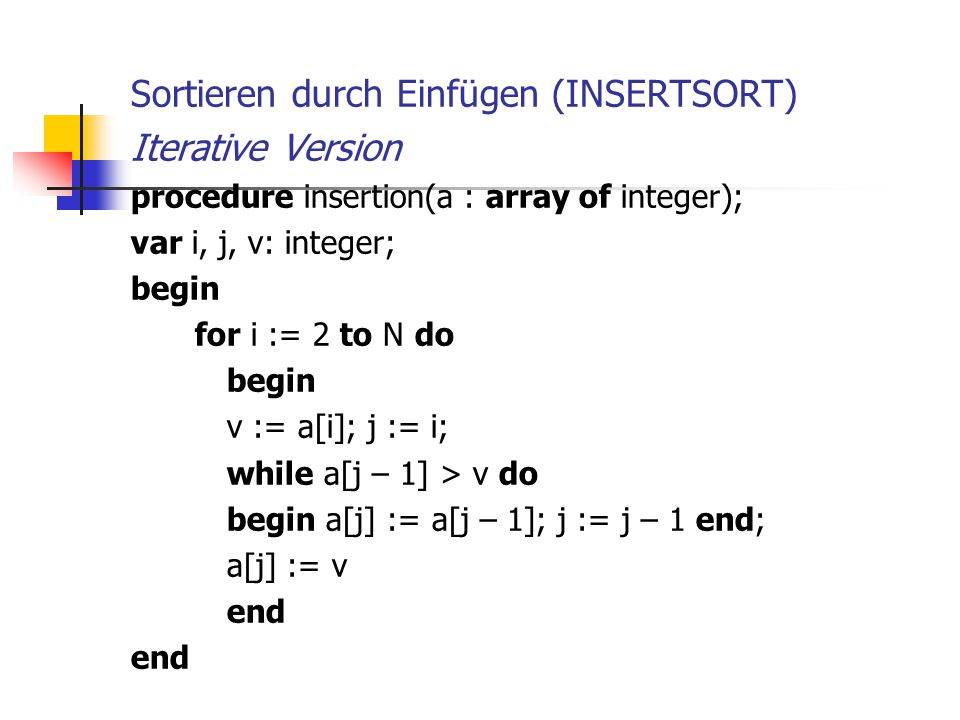 Sortieren durch Einfügen (INSERTSORT) Iterative Version procedure insertion(a : array of integer); var i, j, v: integer; begin for i := 2 to N do begi