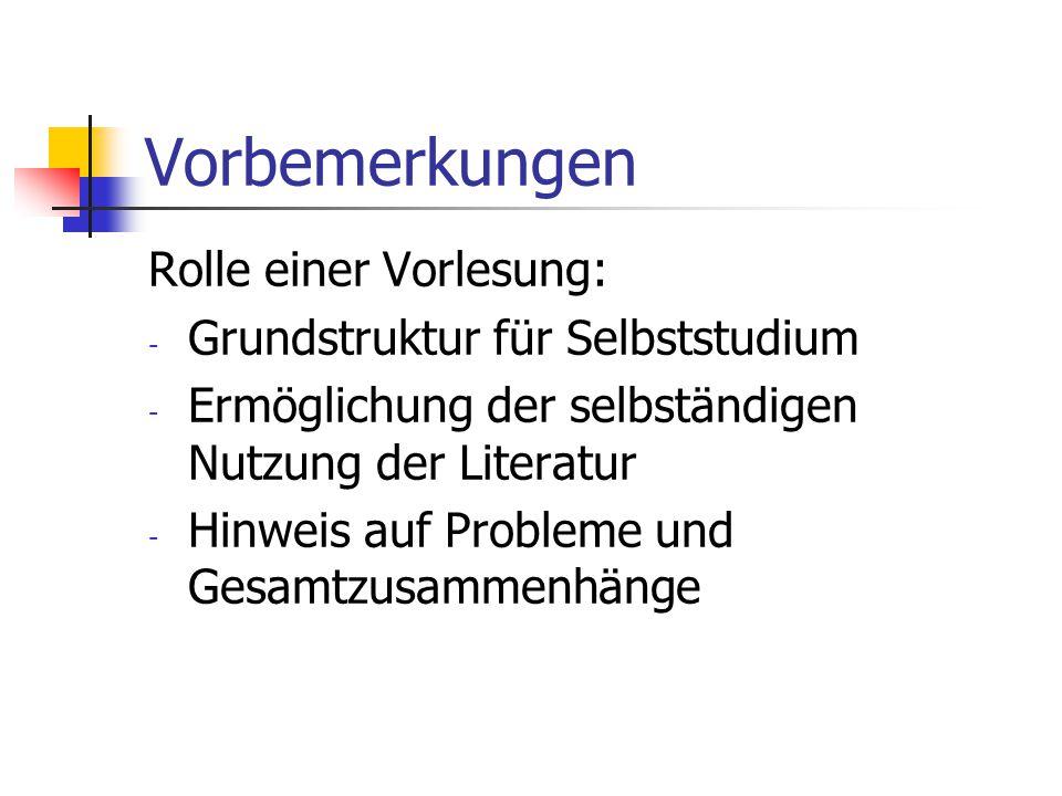 Vorbemerkungen Rolle einer Vorlesung: - Grundstruktur für Selbststudium - Ermöglichung der selbständigen Nutzung der Literatur - Hinweis auf Probleme