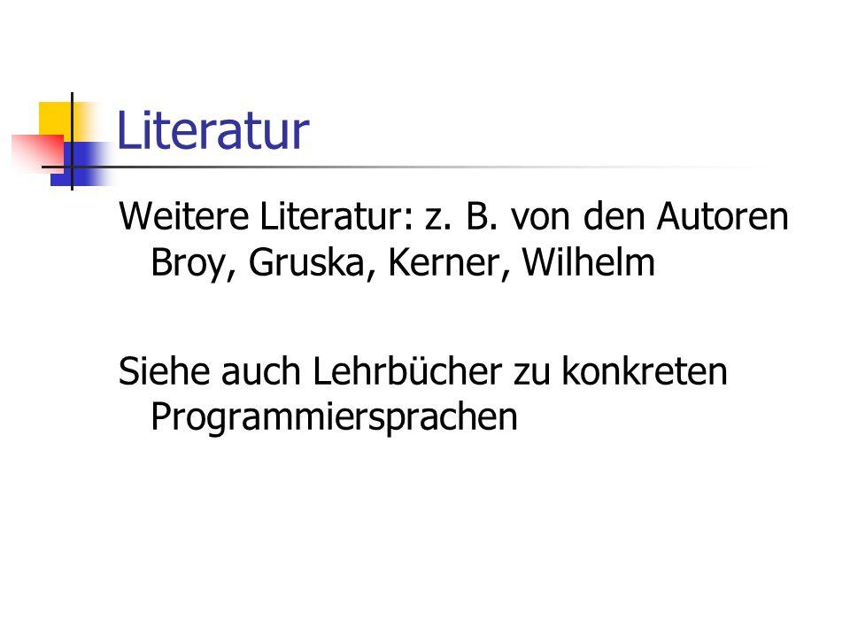 Literatur Weitere Literatur: z. B. von den Autoren Broy, Gruska, Kerner, Wilhelm Siehe auch Lehrbücher zu konkreten Programmiersprachen