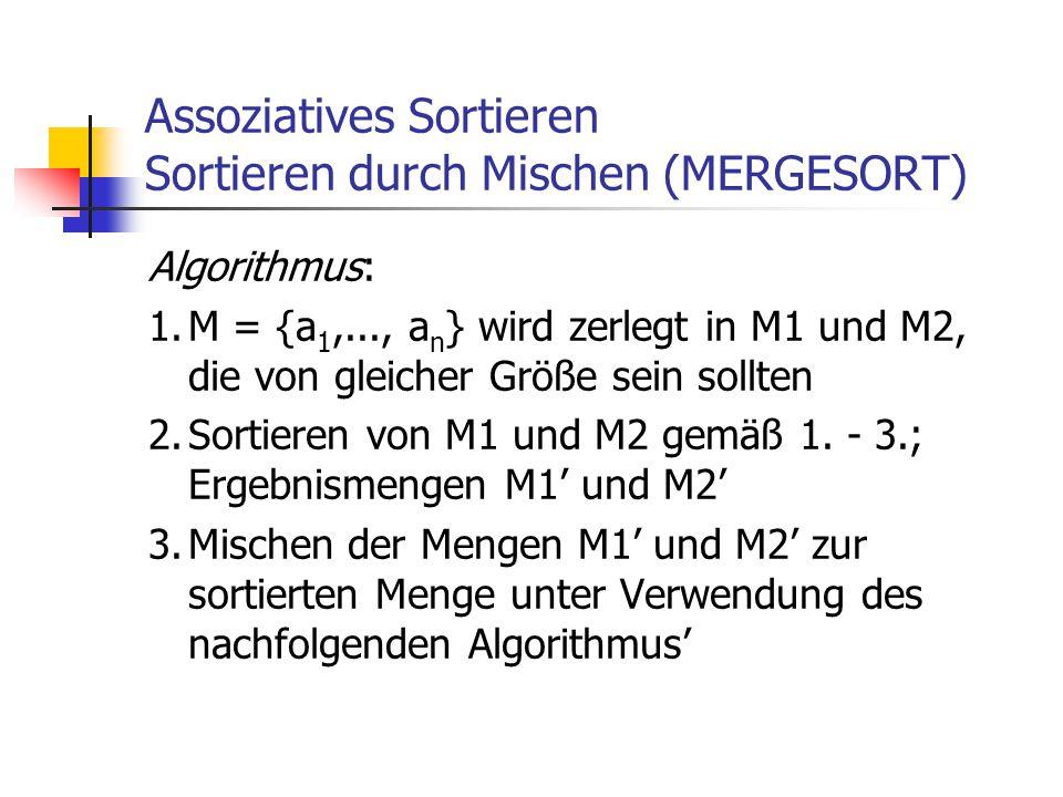 Assoziatives Sortieren Sortieren durch Mischen (MERGESORT) Algorithmus: 1.M = {a 1,..., a n } wird zerlegt in M1 und M2, die von gleicher Größe sein s