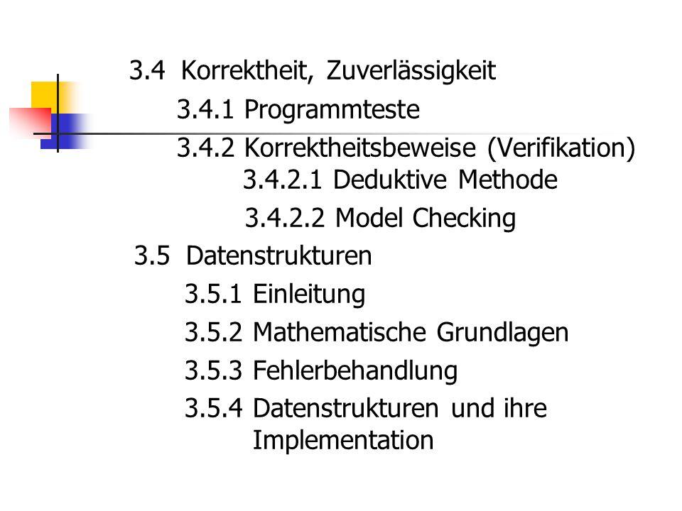 3.4 Korrektheit, Zuverlässigkeit 3.4.1 Programmteste 3.4.2 Korrektheitsbeweise (Verifikation) 3.4.2.1 Deduktive Methode 3.4.2.2 Model Checking 3.5 Dat
