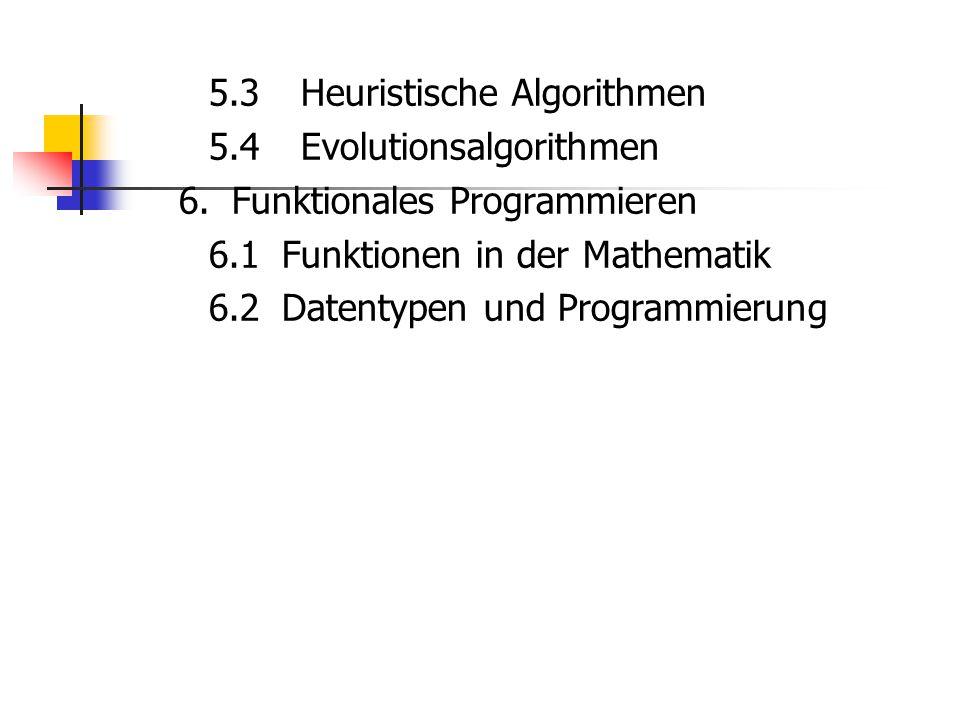5.3 Heuristische Algorithmen 5.4 Evolutionsalgorithmen 6. Funktionales Programmieren 6.1 Funktionen in der Mathematik 6.2 Datentypen und Programmierun