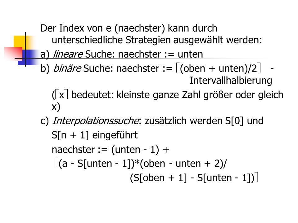 Der Index von e (naechster) kann durch unterschiedliche Strategien ausgewählt werden: a) lineare Suche: naechster := unten b) binäre Suche: naechster