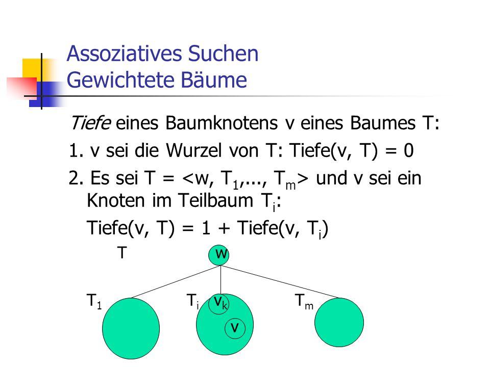 Assoziatives Suchen Gewichtete Bäume Tiefe eines Baumknotens v eines Baumes T: 1. v sei die Wurzel von T: Tiefe(v, T) = 0 2. Es sei T = und v sei ein