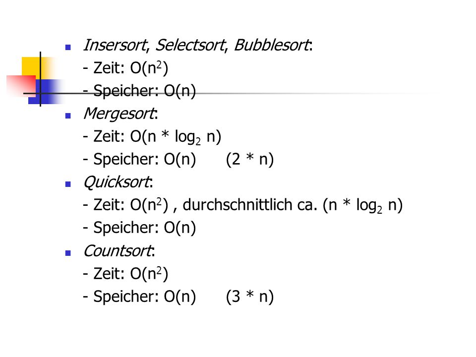 Insersort, Selectsort, Bubblesort: - Zeit: O(n 2 ) - Speicher: O(n) Mergesort: - Zeit: O(n * log 2 n) - Speicher: O(n) (2 * n) Quicksort: - Zeit: O(n