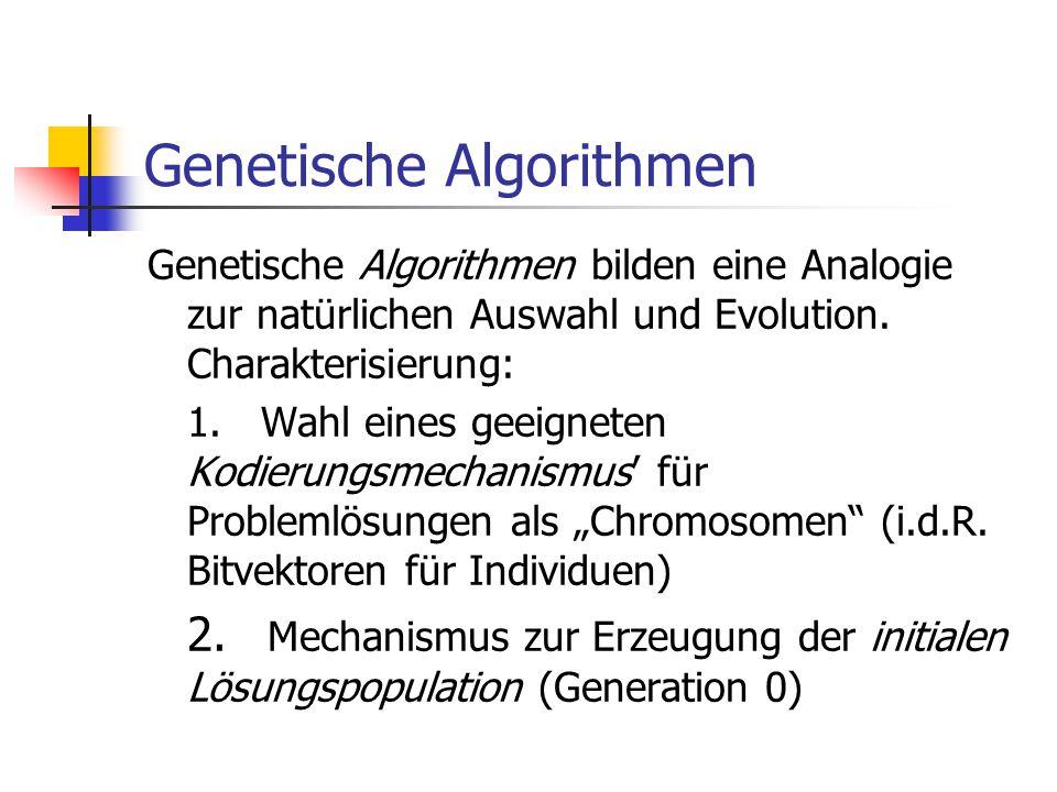 Genetische Algorithmen Genetische Algorithmen bilden eine Analogie zur natürlichen Auswahl und Evolution. Charakterisierung: 1. Wahl eines geeigneten