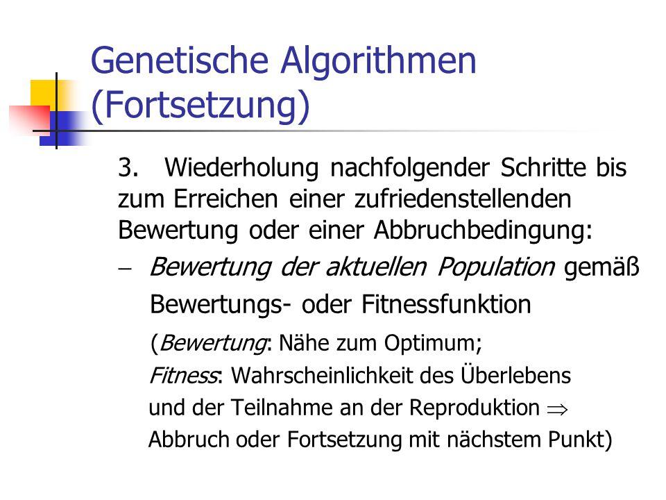 Genetische Algorithmen (Fortsetzung) 3. Wiederholung nachfolgender Schritte bis zum Erreichen einer zufriedenstellenden Bewertung oder einer Abbruchbe